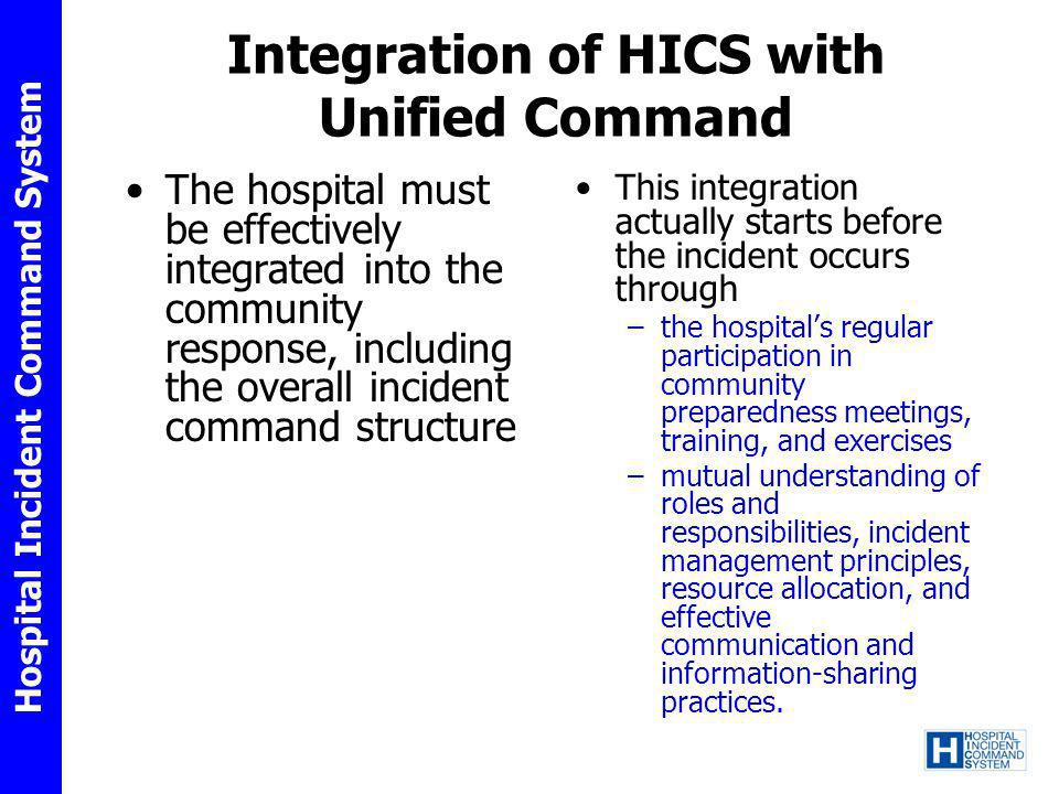 Hospital Incident Command System Integration of HICS with Unified Command The hospital must be effectively integrated into the community response, inc