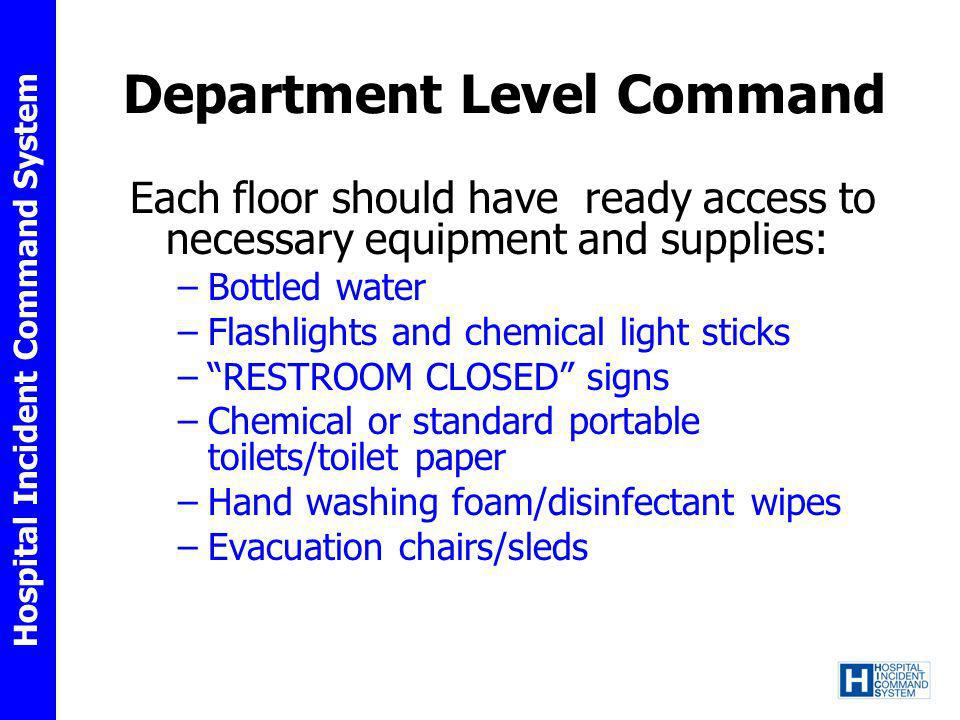 Hospital Incident Command System Department Level Command Each floor should have ready access to necessary equipment and supplies: –Bottled water –Fla