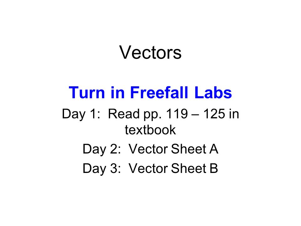 Vectors Turn in Freefall Labs Day 1: Read pp. 119 – 125 in textbook Day 2: Vector Sheet A Day 3: Vector Sheet B