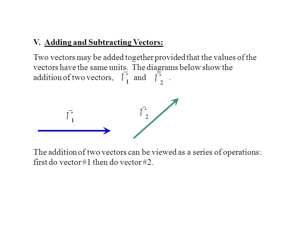 V. Adding and Subtracting Vectors: Two vectors may be added together provided that the values of the vectors have the same units. The diagrams below s