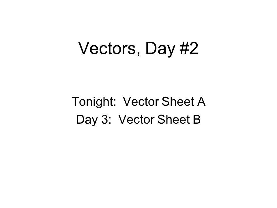 Vectors, Day #2 Tonight: Vector Sheet A Day 3: Vector Sheet B