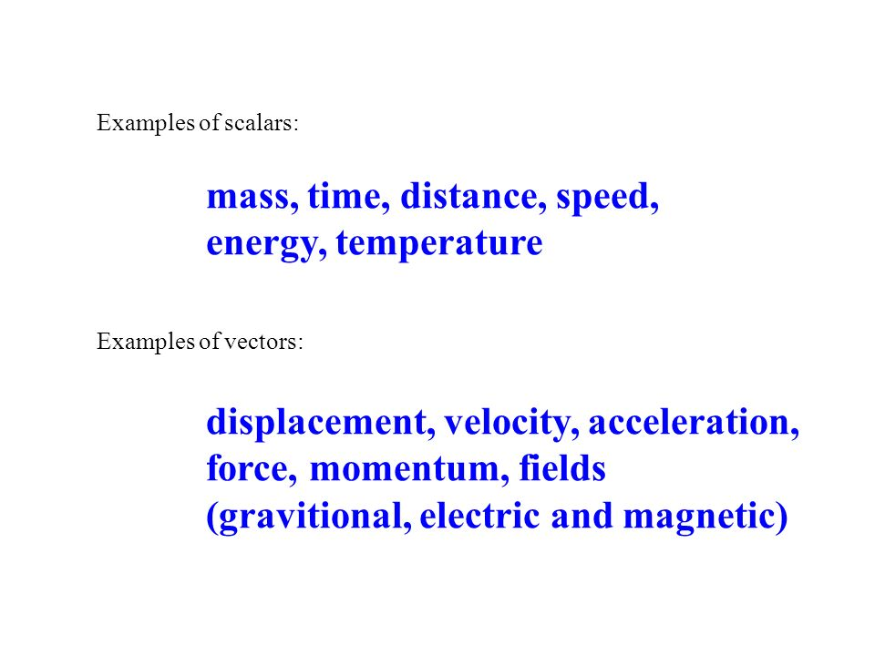Examples of scalars: mass, time, distance, speed, energy, temperature Examples of vectors: displacement, velocity, acceleration, force, momentum, fiel