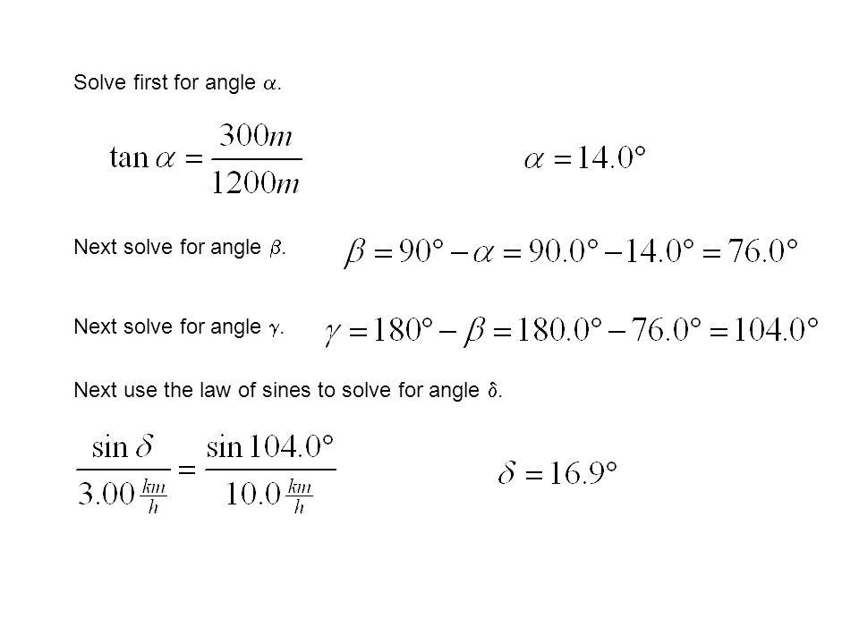 Solve first for angle. Next solve for angle. Next use the law of sines to solve for angle.
