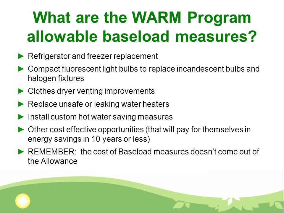 What are the WARM Program allowable baseload measures? Refrigerator and freezer replacement Compact fluorescent light bulbs to replace incandescent bu