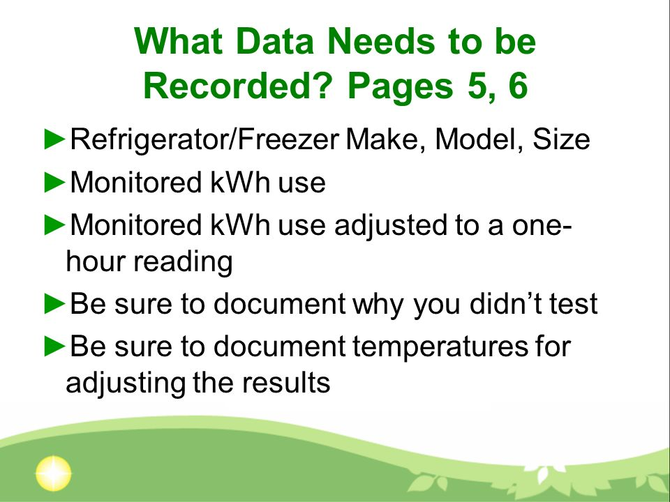 What Data Needs to be Recorded? Pages 5, 6 Refrigerator/Freezer Make, Model, Size Monitored kWh use Monitored kWh use adjusted to a one- hour reading