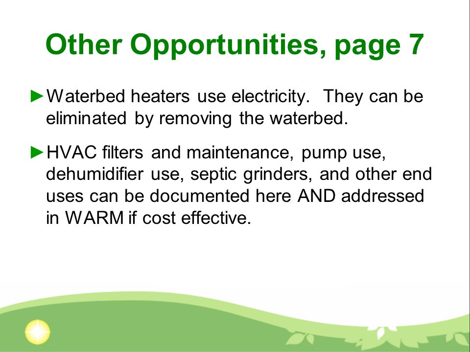 Other Opportunities, page 7 Waterbed heaters use electricity. They can be eliminated by removing the waterbed. HVAC filters and maintenance, pump use,