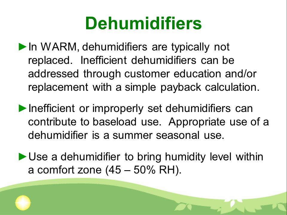 Dehumidifiers In WARM, dehumidifiers are typically not replaced. Inefficient dehumidifiers can be addressed through customer education and/or replacem