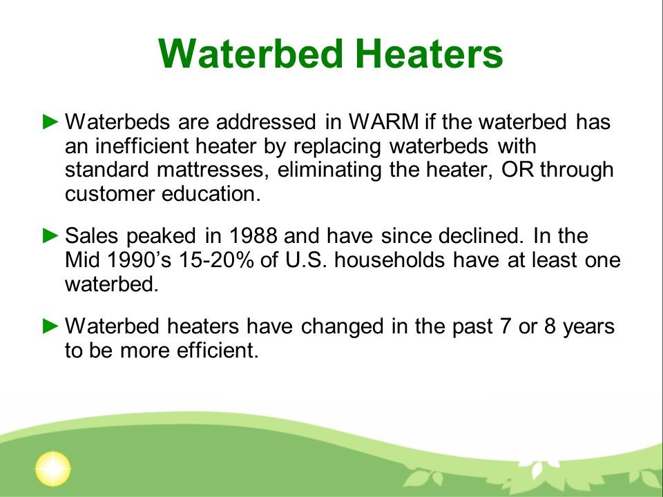 Waterbed Heaters Waterbeds are addressed in WARM if the waterbed has an inefficient heater by replacing waterbeds with standard mattresses, eliminating the heater, OR through customer education.