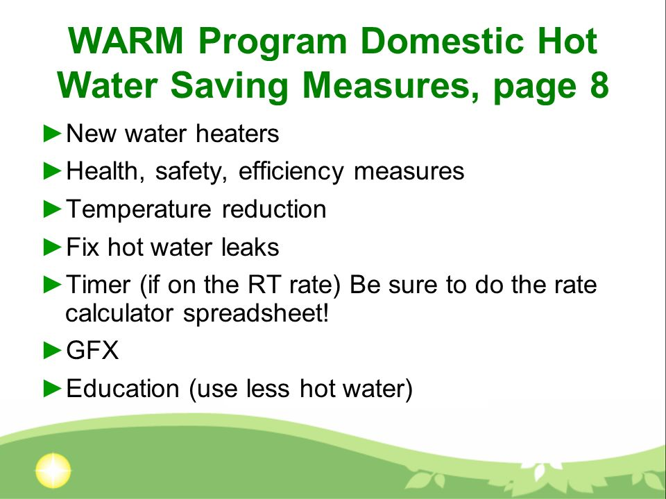 WARM Program Domestic Hot Water Saving Measures, page 8 New water heaters Health, safety, efficiency measures Temperature reduction Fix hot water leak