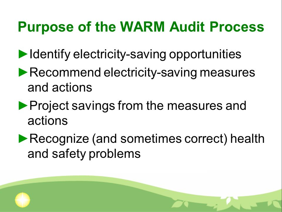 Purpose of the WARM Audit Process Identify electricity-saving opportunities Recommend electricity-saving measures and actions Project savings from the measures and actions Recognize (and sometimes correct) health and safety problems