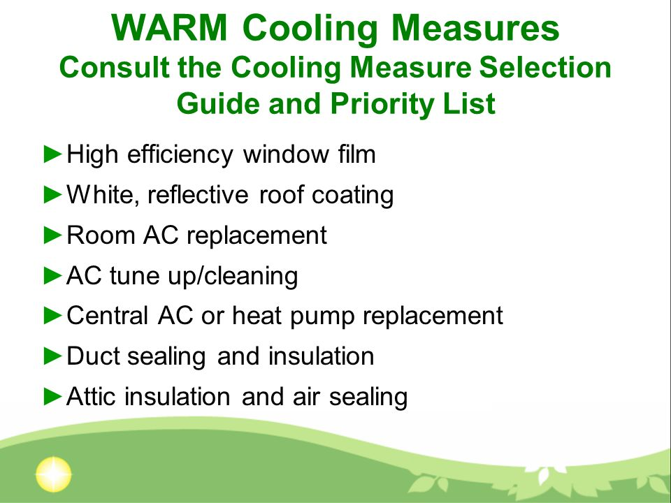 WARM Cooling Measures Consult the Cooling Measure Selection Guide and Priority List High efficiency window film White, reflective roof coating Room AC replacement AC tune up/cleaning Central AC or heat pump replacement Duct sealing and insulation Attic insulation and air sealing