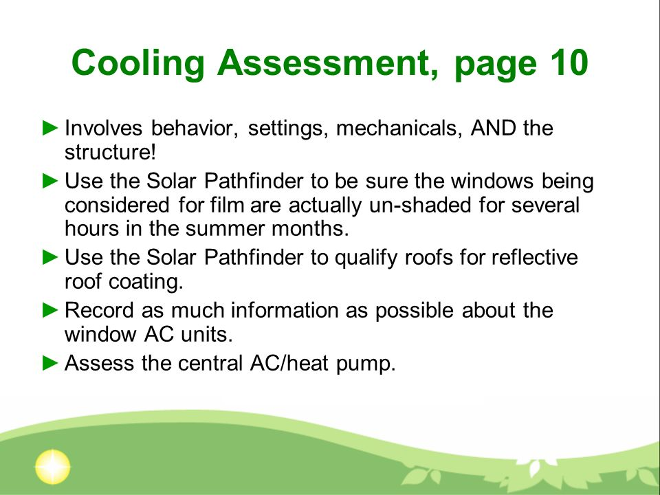 Cooling Assessment, page 10 Involves behavior, settings, mechanicals, AND the structure! Use the Solar Pathfinder to be sure the windows being conside
