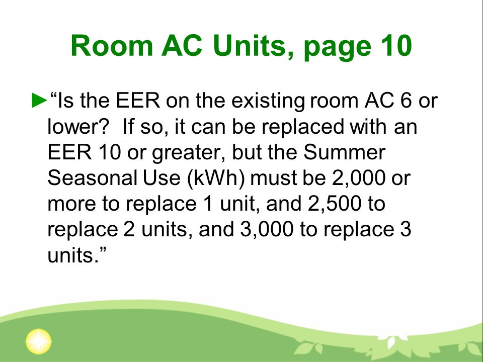 Room AC Units, page 10 Is the EER on the existing room AC 6 or lower? If so, it can be replaced with an EER 10 or greater, but the Summer Seasonal Use