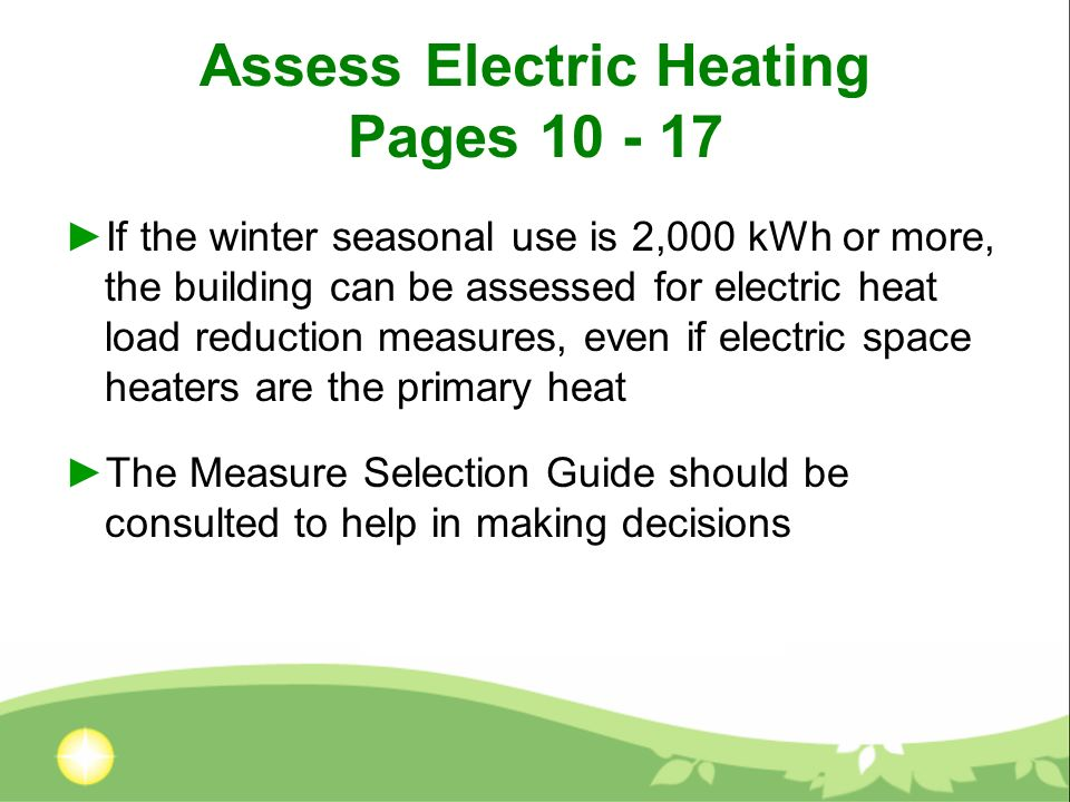 Assess Electric Heating Pages 10 - 17 If the winter seasonal use is 2,000 kWh or more, the building can be assessed for electric heat load reduction m
