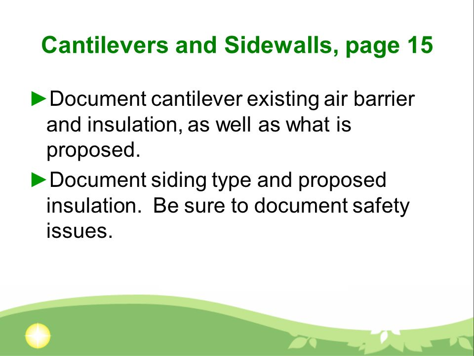 Cantilevers and Sidewalls, page 15 Document cantilever existing air barrier and insulation, as well as what is proposed.