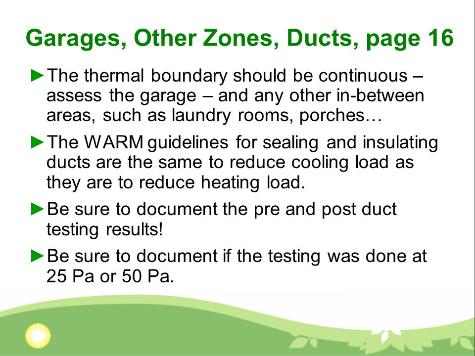 Garages, Other Zones, Ducts, page 16 The thermal boundary should be continuous – assess the garage – and any other in-between areas, such as laundry r