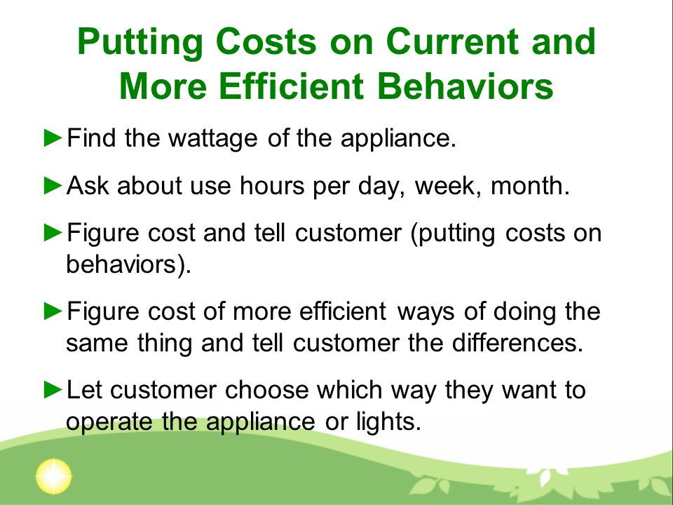 Putting Costs on Current and More Efficient Behaviors Find the wattage of the appliance. Ask about use hours per day, week, month. Figure cost and tel