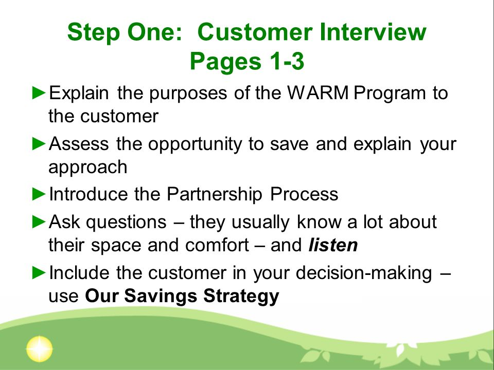 Step One: Customer Interview Pages 1-3 Explain the purposes of the WARM Program to the customer Assess the opportunity to save and explain your approach Introduce the Partnership Process Ask questions – they usually know a lot about their space and comfort – and listen Include the customer in your decision-making – use Our Savings Strategy