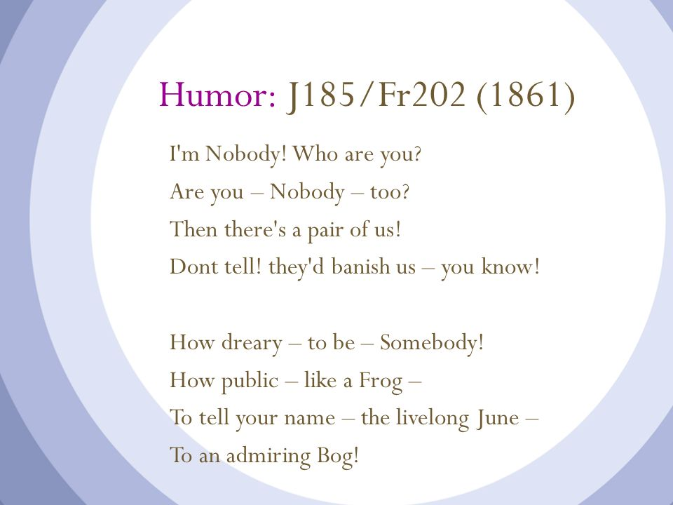 Humor: J185/Fr202 (1861) I'm Nobody! Who are you? Are you – Nobody – too? Then there's a pair of us! Dont tell! they'd banish us – you know! How drear