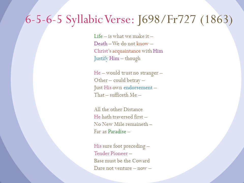 6-5-6-5 Syllabic Verse: J698/Fr727 (1863) Life – is what we make it – Death – We do not know – Christs acquaintance with Him Justify Him – though He –