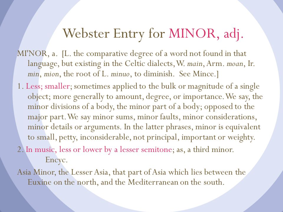 Webster Entry for MINOR, adj. MI'NOR, a. [L. the comparative degree of a word not found in that language, but existing in the Celtic dialects, W. main