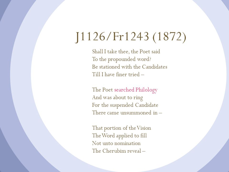 J1126/Fr1243 (1872) Shall I take thee, the Poet said To the propounded word? Be stationed with the Candidates Till I have finer tried – The Poet searc