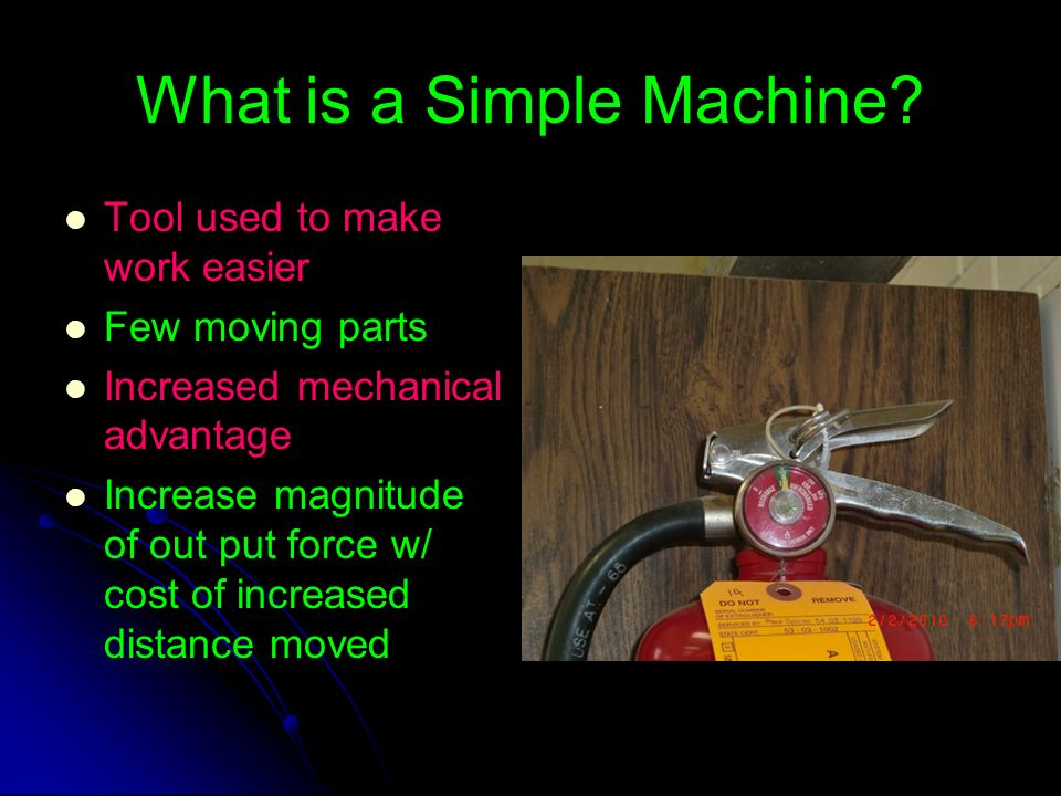What is a Simple Machine? Tool used to make work easier Few moving parts Increased mechanical advantage Increase magnitude of out put force w/ cost of
