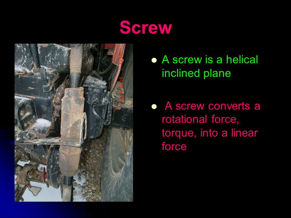 Screw A screw is a helical inclined plane A screw converts a rotational force, torque, into a linear force