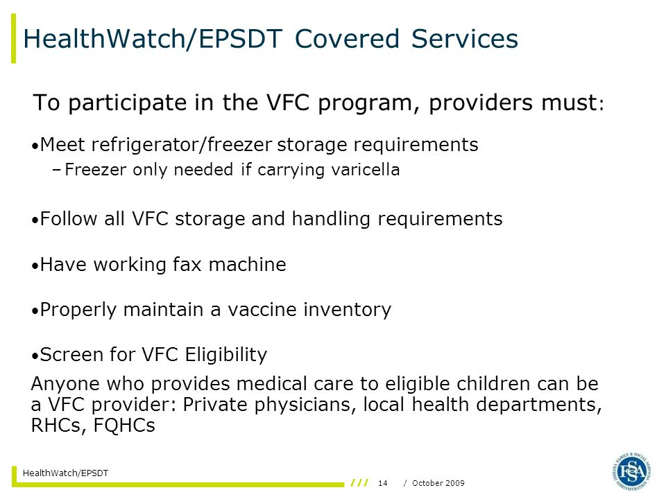 14/ October 2009 HealthWatch/EPSDT HealthWatch/EPSDT Covered Services To participate in the VFC program, providers must : Meet refrigerator/freezer storage requirements –Freezer only needed if carrying varicella Follow all VFC storage and handling requirements Have working fax machine Properly maintain a vaccine inventory Screen for VFC Eligibility Anyone who provides medical care to eligible children can be a VFC provider: Private physicians, local health departments, RHCs, FQHCs