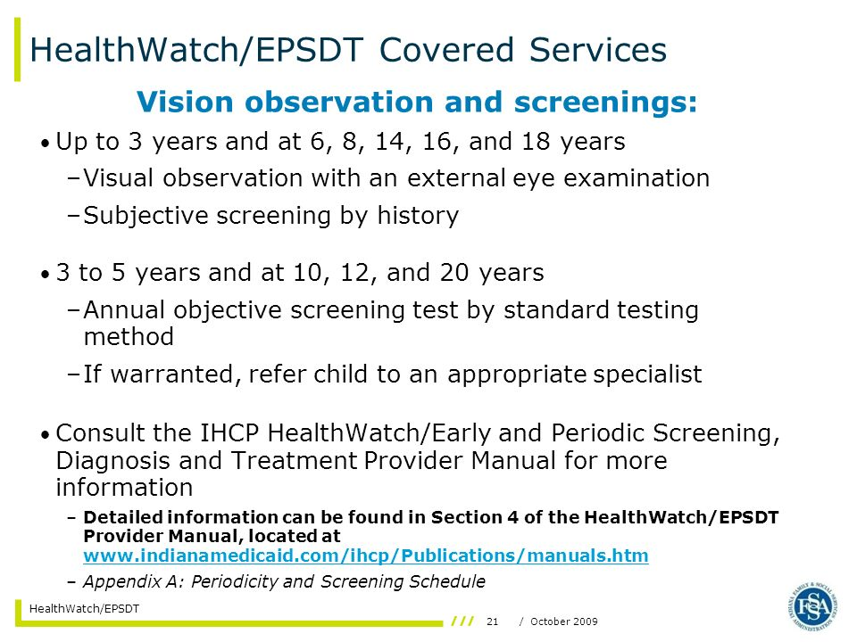 21/ October 2009 HealthWatch/EPSDT HealthWatch/EPSDT Covered Services Vision observation and screenings: Up to 3 years and at 6, 8, 14, 16, and 18 yea