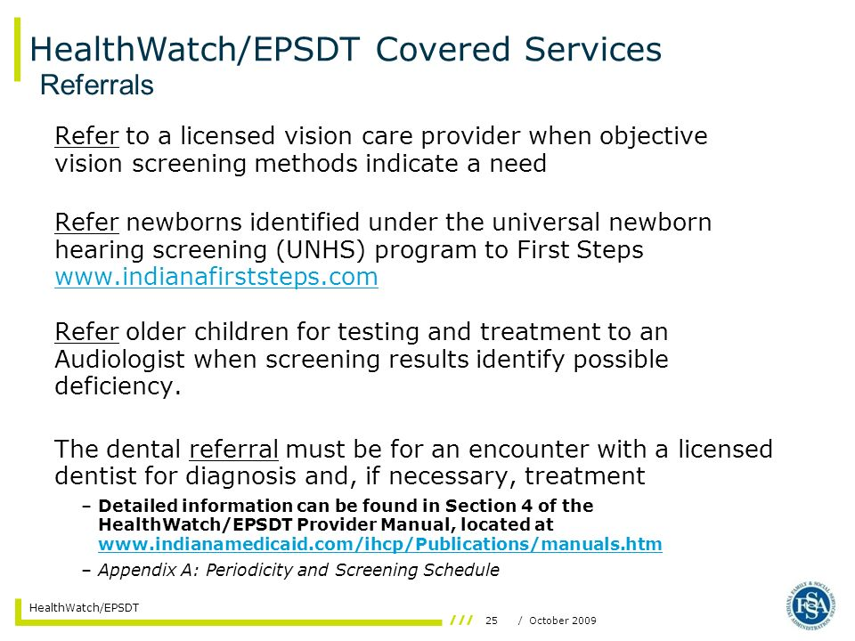 25/ October 2009 HealthWatch/EPSDT Refer to a licensed vision care provider when objective vision screening methods indicate a need Refer newborns identified under the universal newborn hearing screening (UNHS) program to First Steps www.indianafirststeps.com www.indianafirststeps.com Refer older children for testing and treatment to an Audiologist when screening results identify possible deficiency.