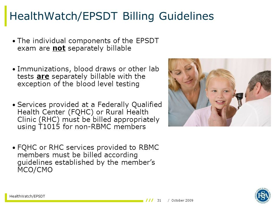 31/ October 2009 HealthWatch/EPSDT HealthWatch/EPSDT Billing Guidelines The individual components of the EPSDT exam are not separately billable Immuni