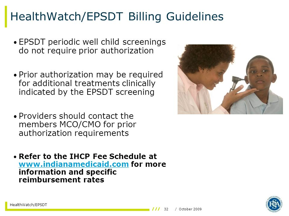32/ October 2009 HealthWatch/EPSDT HealthWatch/EPSDT Billing Guidelines EPSDT periodic well child screenings do not require prior authorization Prior authorization may be required for additional treatments clinically indicated by the EPSDT screening Providers should contact the members MCO/CMO for prior authorization requirements Refer to the IHCP Fee Schedule at www.indianamedicaid.com for more information and specific reimbursement rates www.indianamedicaid.com