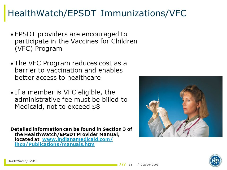 33/ October 2009 HealthWatch/EPSDT HealthWatch/EPSDT Immunizations/VFC EPSDT providers are encouraged to participate in the Vaccines for Children (VFC) Program The VFC Program reduces cost as a barrier to vaccination and enables better access to healthcare If a member is VFC eligible, the administrative fee must be billed to Medicaid, not to exceed $8 Detailed information can be found in Section 3 of the HealthWatch/EPSDT Provider Manual, located at www.indianamedicaid.com/ ihcp/Publications/manuals.htmwww.indianamedicaid.com/ ihcp/Publications/manuals.htm