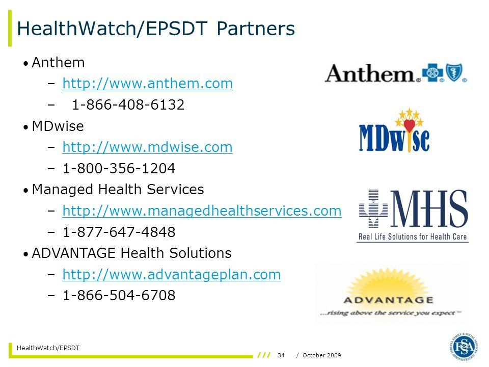 34/ October 2009 HealthWatch/EPSDT HealthWatch/EPSDT Partners Anthem –http://www.anthem.comhttp://www.anthem.com –1-866-408-6132 MDwise –http://www.mdwise.comhttp://www.mdwise.com –1-800-356-1204 Managed Health Services –http://www.managedhealthservices.comhttp://www.managedhealthservices.com –1-877-647-4848 ADVANTAGE Health Solutions –http://www.advantageplan.comhttp://www.advantageplan.com –1-866-504-6708