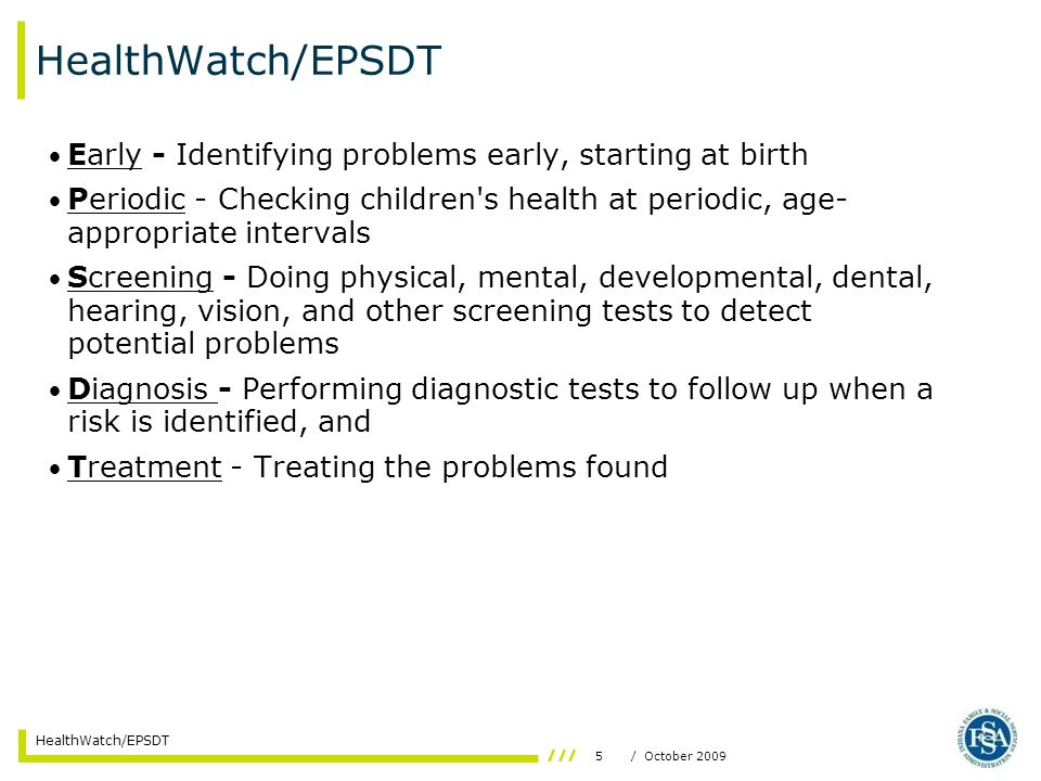 5/ October 2009 HealthWatch/EPSDT Early - Identifying problems early, starting at birth Periodic - Checking children's health at periodic, age- approp