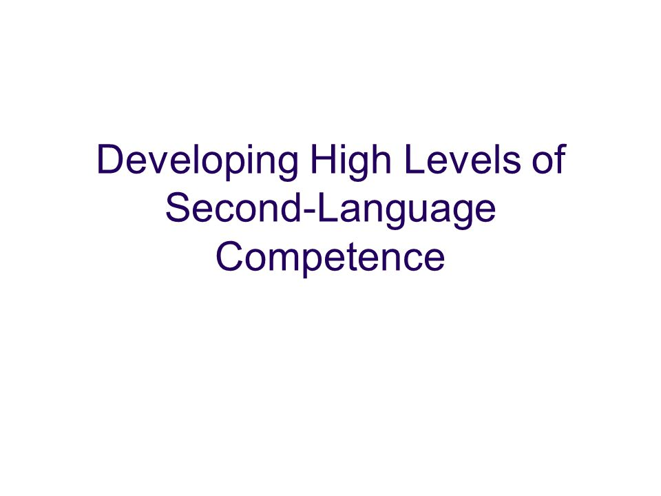 Developing High Levels of Second-Language Competence