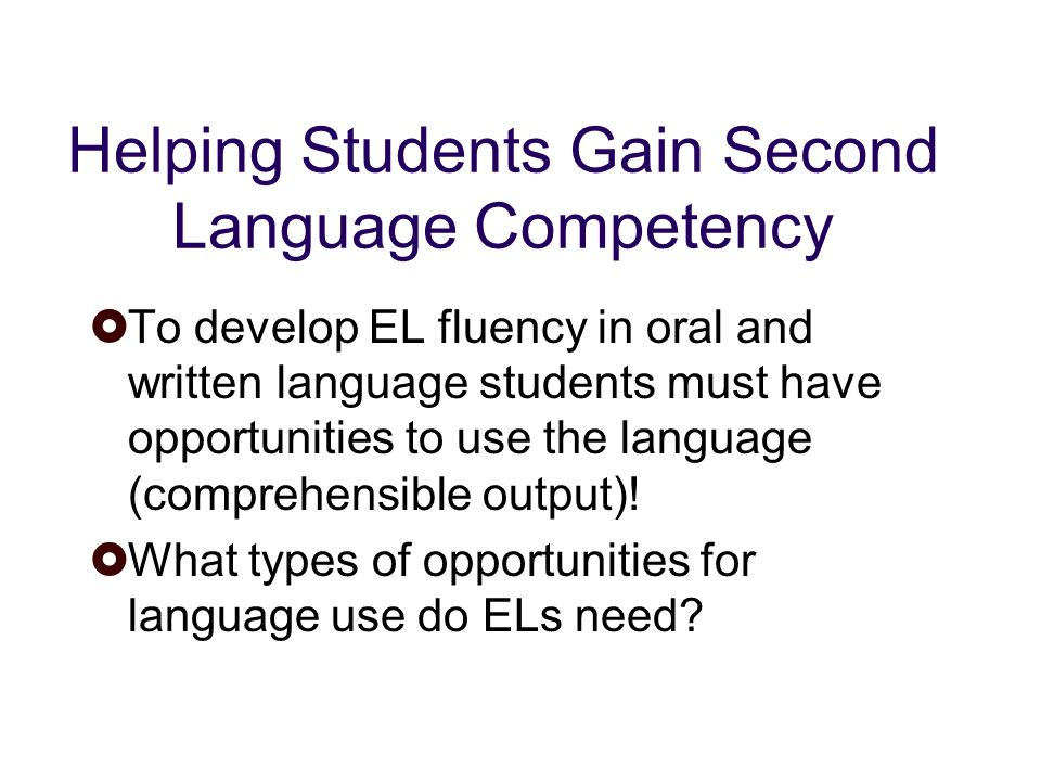 Helping Students Gain Second Language Competency To develop EL fluency in oral and written language students must have opportunities to use the language (comprehensible output).