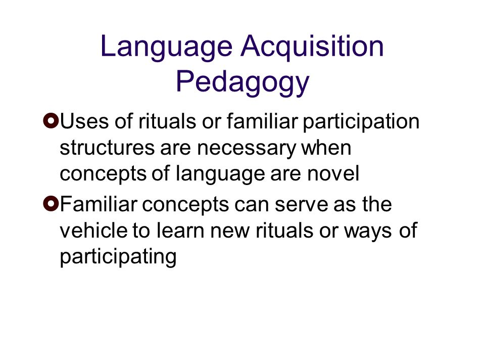 Language Acquisition Pedagogy Uses of rituals or familiar participation structures are necessary when concepts of language are novel Familiar concepts can serve as the vehicle to learn new rituals or ways of participating