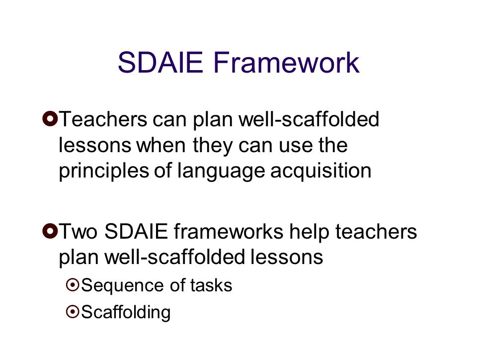 SDAIE Framework Teachers can plan well-scaffolded lessons when they can use the principles of language acquisition Two SDAIE frameworks help teachers plan well-scaffolded lessons Sequence of tasks Scaffolding