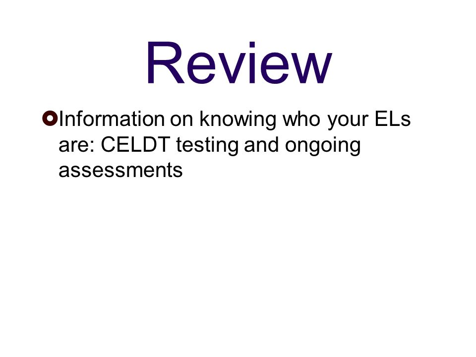 Review Information on knowing who your ELs are: CELDT testing and ongoing assessments