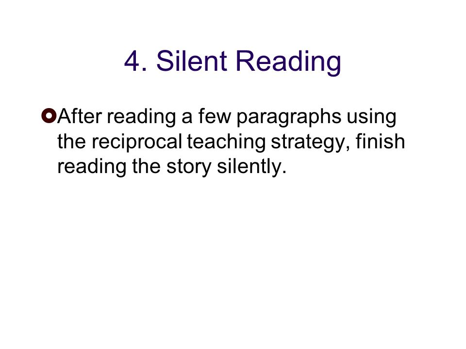 4. Silent Reading After reading a few paragraphs using the reciprocal teaching strategy, finish reading the story silently.