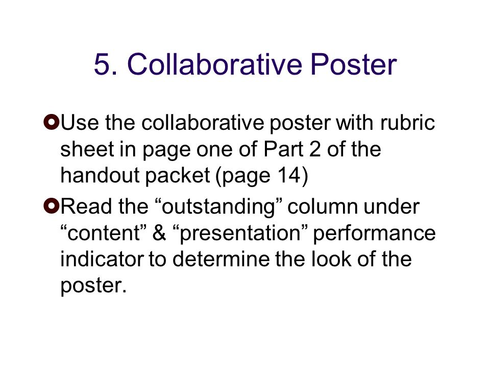 5. Collaborative Poster Use the collaborative poster with rubric sheet in page one of Part 2 of the handout packet (page 14) Read the outstanding colu