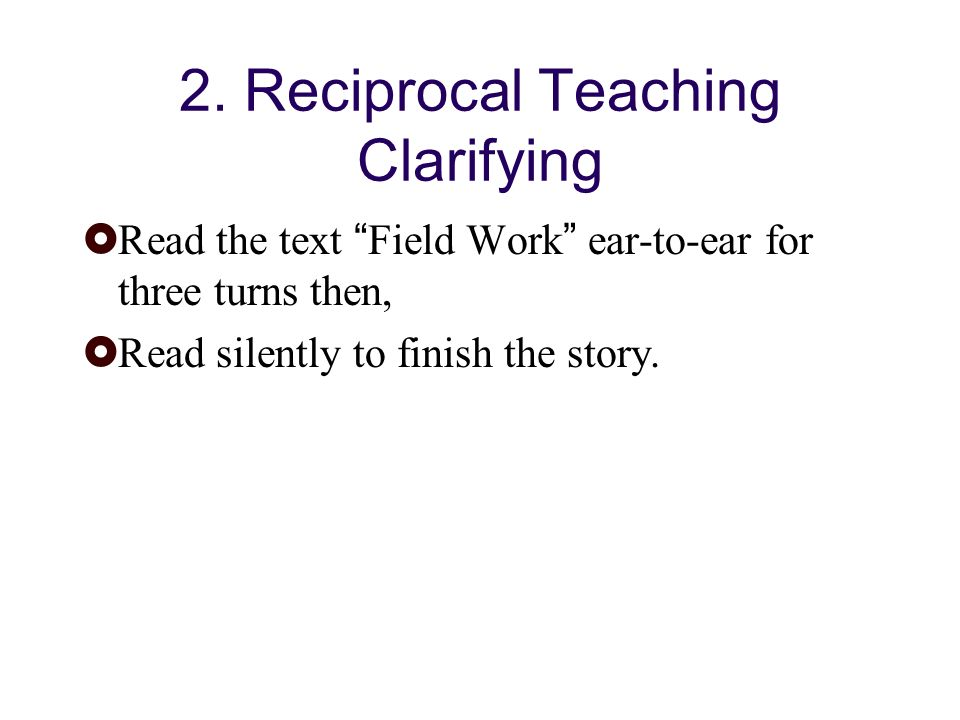 2. Reciprocal Teaching Clarifying Read the text Field Work ear-to-ear for three turns then, Read silently to finish the story.