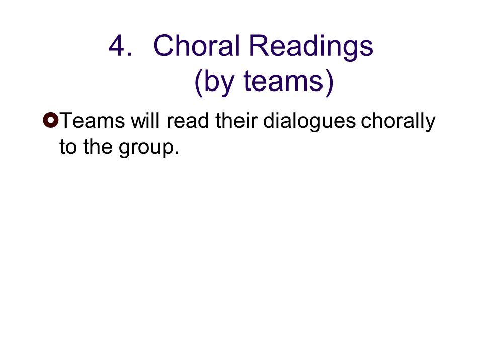 4.Choral Readings (by teams) Teams will read their dialogues chorally to the group.