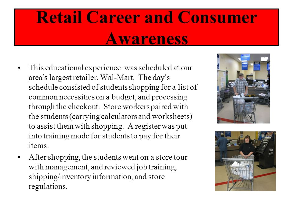Retail Career and Consumer Awareness This educational experience was scheduled at our areas largest retailer, Wal-Mart. The days schedule consisted of