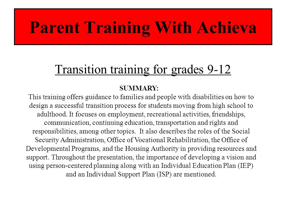 Parent Training With Achieva Transition training for grades 9-12 SUMMARY: This training offers guidance to families and people with disabilities on ho