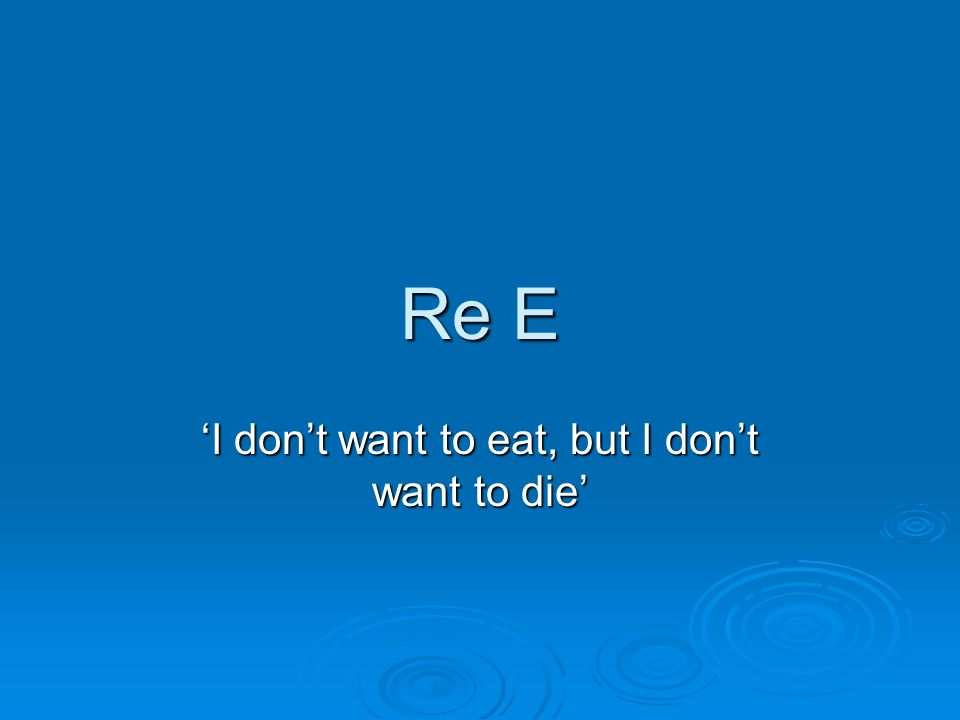 Re E I dont want to eat, but I dont want to die