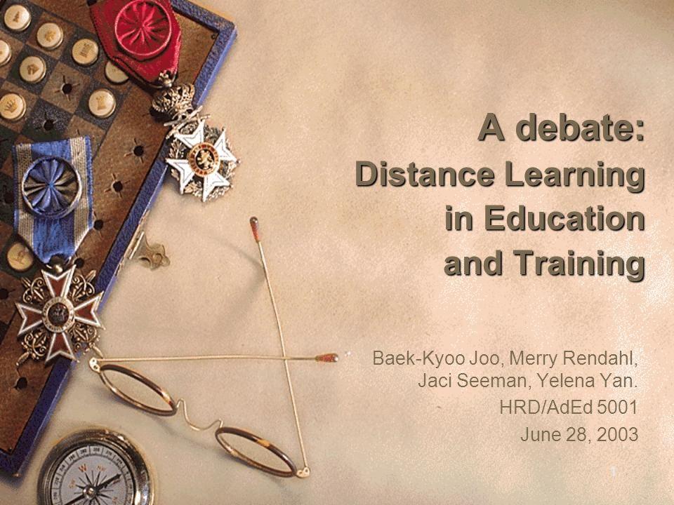 1 A debate: Distance Learning in Education and Training Baek-Kyoo Joo, Merry Rendahl, Jaci Seeman, Yelena Yan.