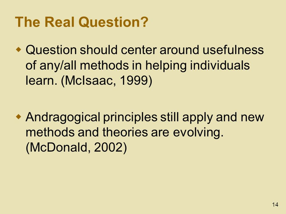 14 The Real Question? Question should center around usefulness of any/all methods in helping individuals learn. (McIsaac, 1999) Andragogical principle
